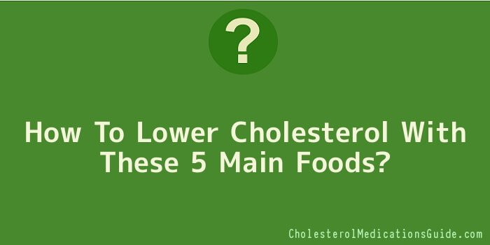 How To Lower Cholesterol With These 5 Main Foods